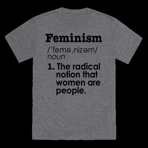 The definition Feminism. The radical notion that women are people.