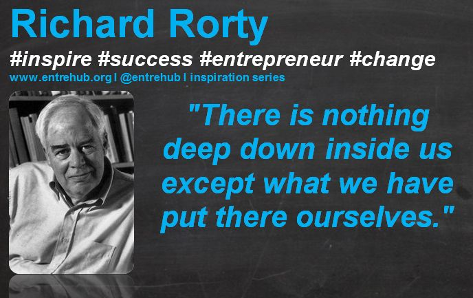 """""""There is nothing deep down inside us except what we have put there ourselves."""" #RichardRorty #inspiration #quotes for #entrepreneurs #startup #Business & #smallbusiness www.entrehub.org  #entrehub #leanstartup"""