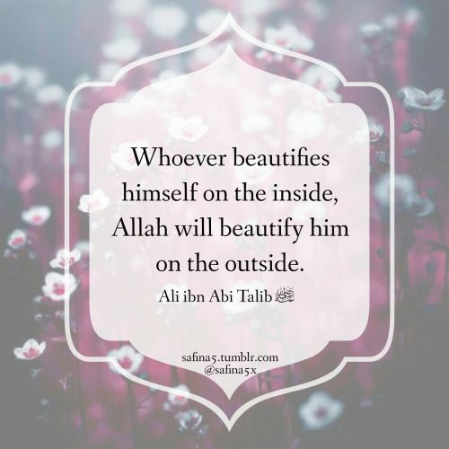 """Whoever beautifies himself on the inside, Allah will beautify him on the outside"" ~ Ali ibn Abi Talib (RA)"