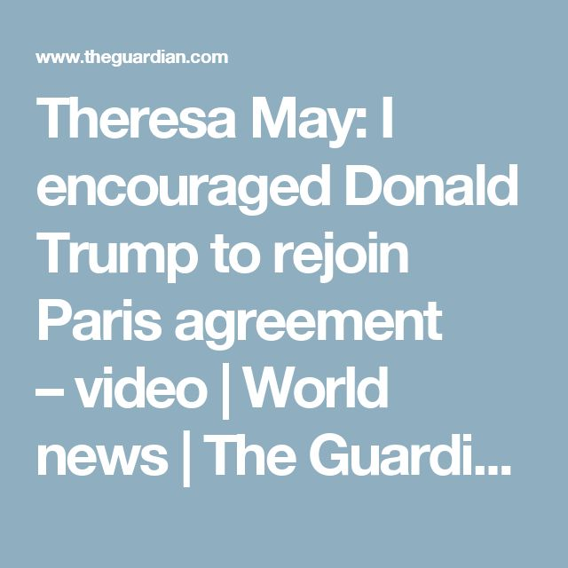 Theresa May: I encouraged Donald Trump to rejoin Paris agreement – video | World news | The Guardian