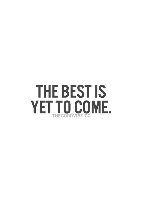The best is yet to come... #motivation