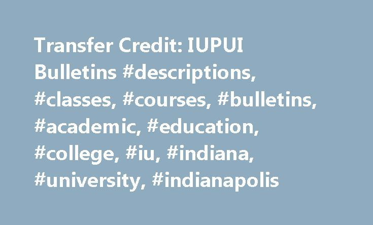 Transfer Credit: IUPUI Bulletins #descriptions, #classes, #courses, #bulletins, #academic, #education, #college, #iu, #indiana, #university, #indianapolis http://hong-kong.nef2.com/transfer-credit-iupui-bulletins-descriptions-classes-courses-bulletins-academic-education-college-iu-indiana-university-indianapolis/  # IUPUI Campus Bulletin 2012-2014 Transfer Credit Transfers from Other Universities A student from any other college or university must complete an official undergraduate…
