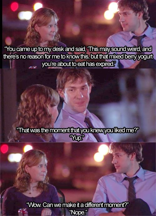 """Pam: You came up to my desk and said """"This may sound weird, and there's no reason for me to know this, but that mixed berry yogurt you're about to eat has expired."""" Jim: That was the moment you knew you liked me? Pam: Yup. Jim: Wow. Can we make it a different moment? Pam: Nope."""