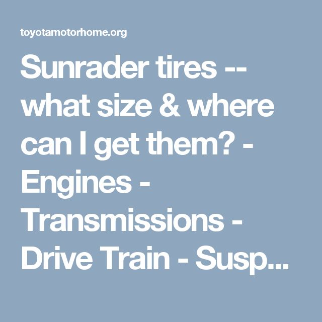 Sunrader tires -- what size & where can I get them? - Engines - Transmissions - Drive Train - Suspension - Chassis - Steering - Exhaust - Tires - Etc. - Toyota Motorhome Discussion Board