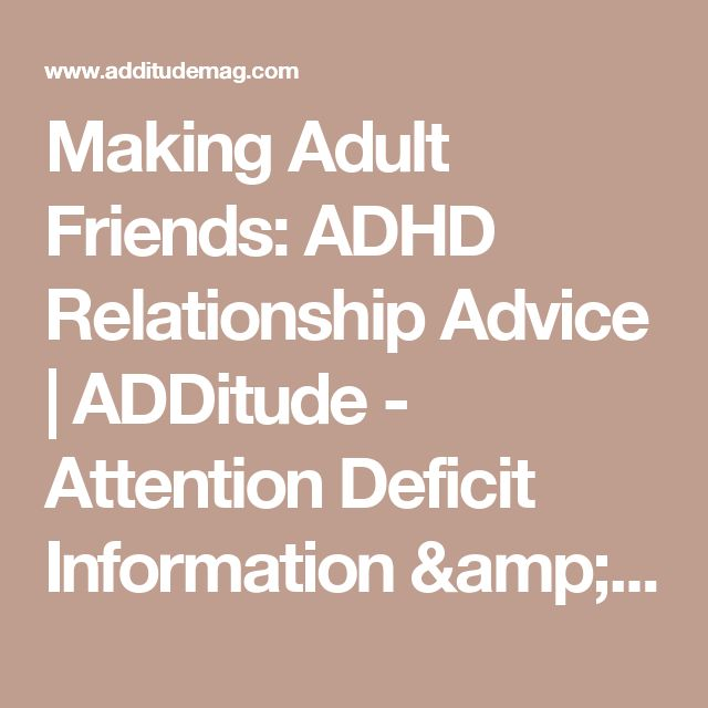 Making Adult Friends: ADHD Relationship Advice | ADDitude - Attention Deficit Information & Resources