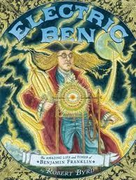 """Electric Ben: The Amazing Life and Times of Benjamin Franklin by Robert Byrd. """"Renaissance man and American founding father, Benjamin Franklin, surges to life in this electrifying informational book. (A 2013 Sibert Honor Book)"""" -Ala.org"""