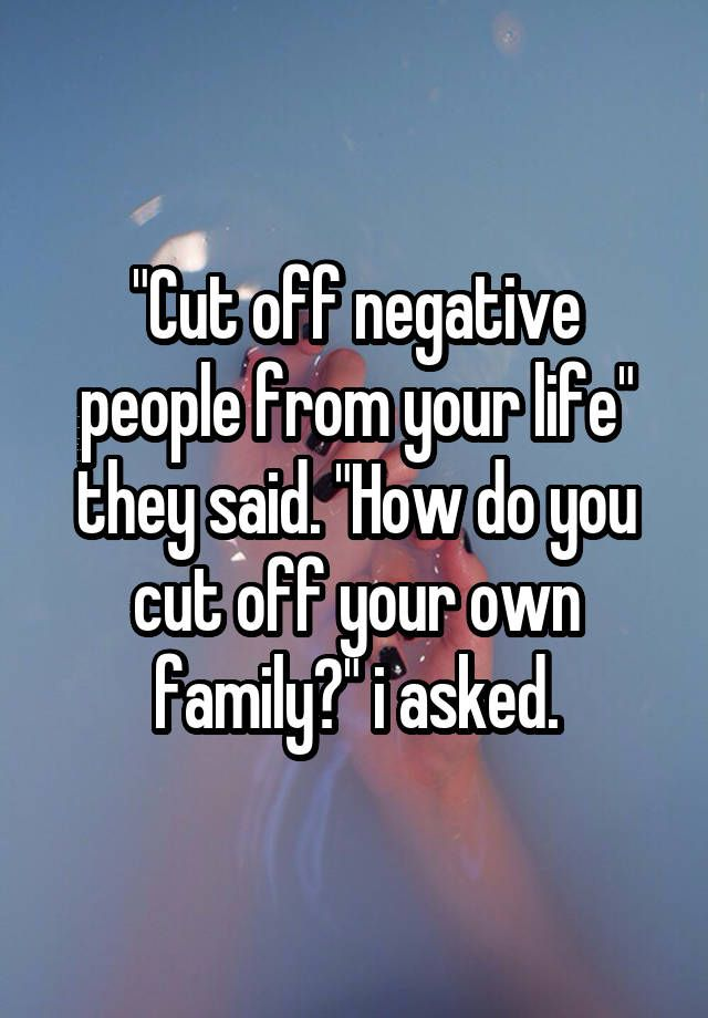 """""Cut off negative people from your life"" they said. ""How do you cut off your own family?"" i asked."""