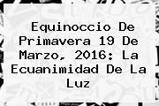 http://tecnoautos.com/wp-content/uploads/imagenes/tendencias/thumbs/equinoccio-de-primavera-19-de-marzo-2016-la-ecuanimidad-de-la-luz.jpg 19 de marzo. Equinoccio de primavera 19 de marzo, 2016: la ecuanimidad de la luz, Enlaces, Imágenes, Videos y Tweets - http://tecnoautos.com/actualidad/19-de-marzo-equinoccio-de-primavera-19-de-marzo-2016-la-ecuanimidad-de-la-luz/