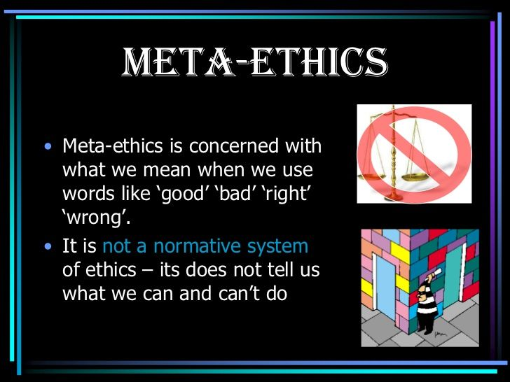 Meta-ethics is the branch of ethics that seeks to understand the nature of ethical properties, statements, attitudes, and judgments. Meta-ethics is one of the four branches of ethics generally recognized by philosophers, the others being descriptive ethics, normative ethics and applied ethics.