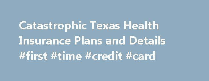 Catastrophic Texas Health Insurance Plans and Details #first #time #credit #card http://insurance.remmont.com/catastrophic-texas-health-insurance-plans-and-details-first-time-credit-card/  #catastrophic health insurance # Catastrophic Texas Health Insurance Insurance policies back in the 1970's operated with a small deductible before any benefit was covered. Once the deductible had be met the policy would pay somewhere around 80% with the consumer paying 20%. These policies did not have a…