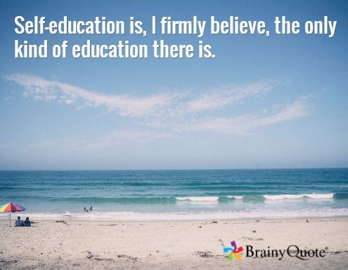 Self-education is, I firmly believe, the only kind of education there is. /