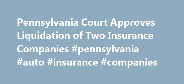 Pennsylvania Court Approves Liquidation of Two Insurance Companies #pennsylvania #auto #insurance #companies http://new-orleans.nef2.com/pennsylvania-court-approves-liquidation-of-two-insurance-companies-pennsylvania-auto-insurance-companies/  # Pennsylvania Court Approves Liquidation of Two Insurance Companies The Commonwealth Court in Pennsylvania has approved petitions to liquidate Penn Treaty Network America Insurance Company and American Network Insurance Company, with policyholder…