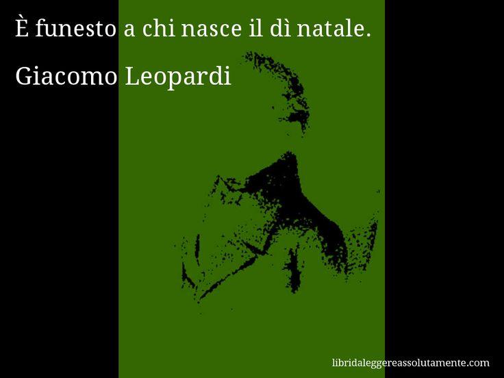 Aforisma di Giacomo Leopardi : È funesto a chi nasce il dì natale.