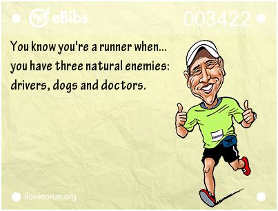 You know you're a runner when...  you have three natural enemies:   drivers, dogs and doctors.