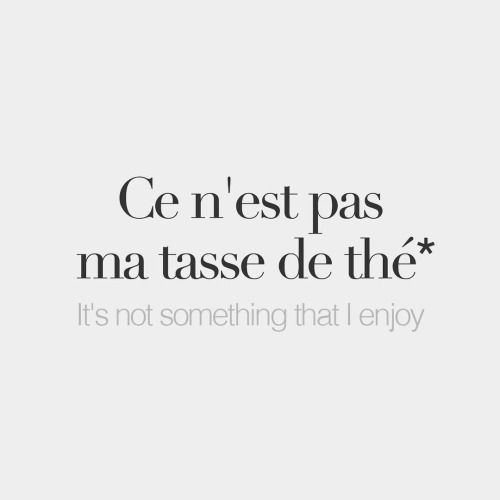 Literally: It's not my cup of tea. - Ce n'est pas ma tasse de thé.