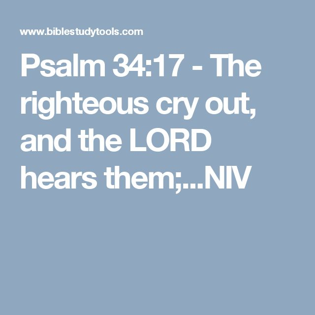 Psalm 34:17 - The righteous cry out, and the LORD hears them;...NIV