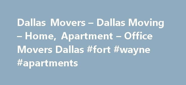 Dallas Movers – Dallas Moving – Home, Apartment – Office Movers Dallas #fort #wayne #apartments http://apartment.remmont.com/dallas-movers-dallas-moving-home-apartment-office-movers-dallas-fort-wayne-apartments/  #apartment movers # Dallas Movers Storage Company Wrightway Moving Company s Residential Movers have been helping individuals and families transition between homes and apartments for over 15 years. And our Office Movers are experienced in all phases of commercial relocation. We…