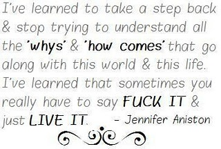 I've learned to take a step back and stop trying to understand all the 'whys' and 'how comes' that go along with this world and this life. I've learned that sometimes you really have to say FUCK IT and just LIVE IT ~ Jennifer Aniston.