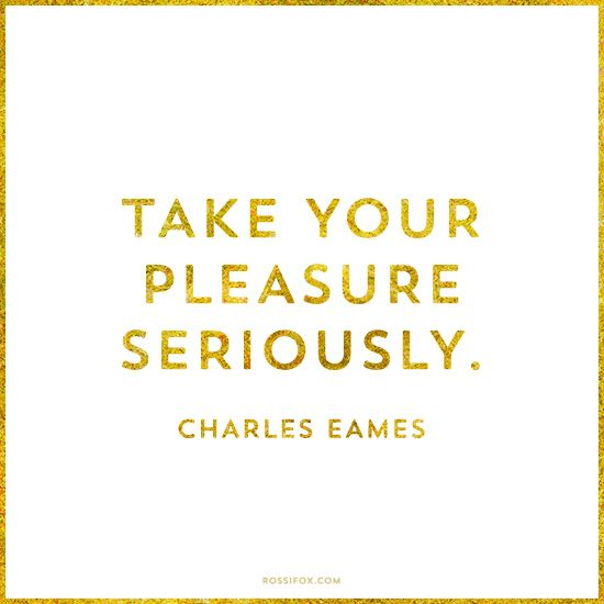 Take your pleasure seriously. Charles Eames Quote About Pleasure