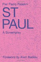 Saint Paul: A Screenplay By Pier Paolo Pasolini - Pier Paolo Pasolini's screenplay of an unfinished film about St. Paul is a key addition to the existing bibliography around St. Paul and to a proliferating trend in literature centered on the current turn to religion in philosophy and critical theory. Authors such as Alain Badiou, Slavoj Žižek and Giorgio Agamben have all taken part in these discussions.