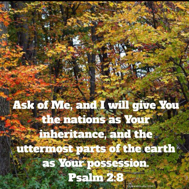 Ask of Me, and I will give You the nations as Your inheritance, and the uttermost parts of the earth as Your possession. (Psalm 2:8 AMP)Have a blessed day n Jesus Christ..May God bless you abundantly..