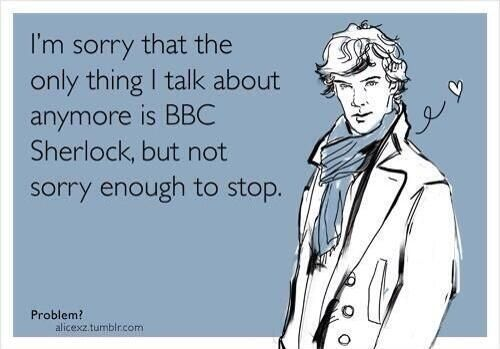 I will never be sorry for being a Sherlockian. And if you don't understand a word out of my mouth, its not my problem. Now come watch Sherlock with me.