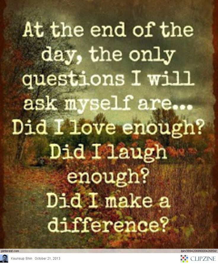 At the end of the day, the only question I will ask myself are, Did I love enough? Did I laugh enough? Did I make a difference?