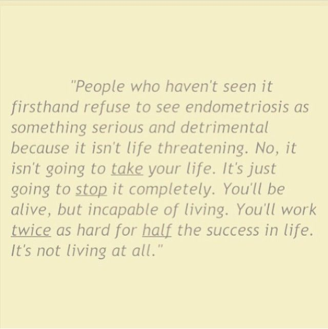 Living with endometriosis isn't always living. No One understands until they have to live with the pain not just physically but mentally.