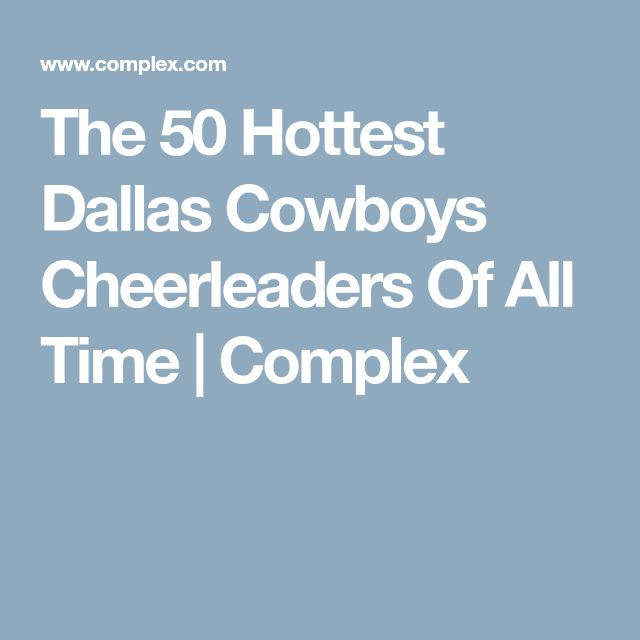 The 50 Hottest Dallas Cowboys Cheerleaders Of All Time | Complex