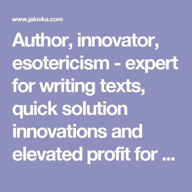 Author, innovator, esotericism - expert for writing texts, quick solution innovations and elevated profit for firms. http://www.jaluvka.com/author.htm