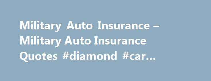 Military Auto Insurance – Military Auto Insurance Quotes #diamond #car #insurance http://insurance.remmont.com/military-auto-insurance-military-auto-insurance-quotes-diamond-car-insurance/  #military auto insurance # Why These People Qualify If someone is a current member of the active armed forces, they will be able to get this kind of coverage. The primary reason for this is that, many armed servicemen are not home long enough to qualify for a normal plan. This type of plan allows […]The…