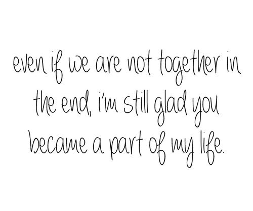 Even If We Are Not Together In The End... I Am Glad But I