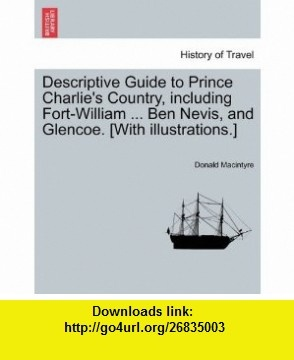 Descriptive Guide to Prince Charlies Country, including Fort-William ... Ben Nevis, and Glencoe. [With illustrations.] (9781241135102) Donald Macintyre , ISBN-10: 124113510X  , ISBN-13: 978-1241135102 ,  , tutorials , pdf , ebook , torrent , downloads , rapidshare , filesonic , hotfile , megaupload , fileserve