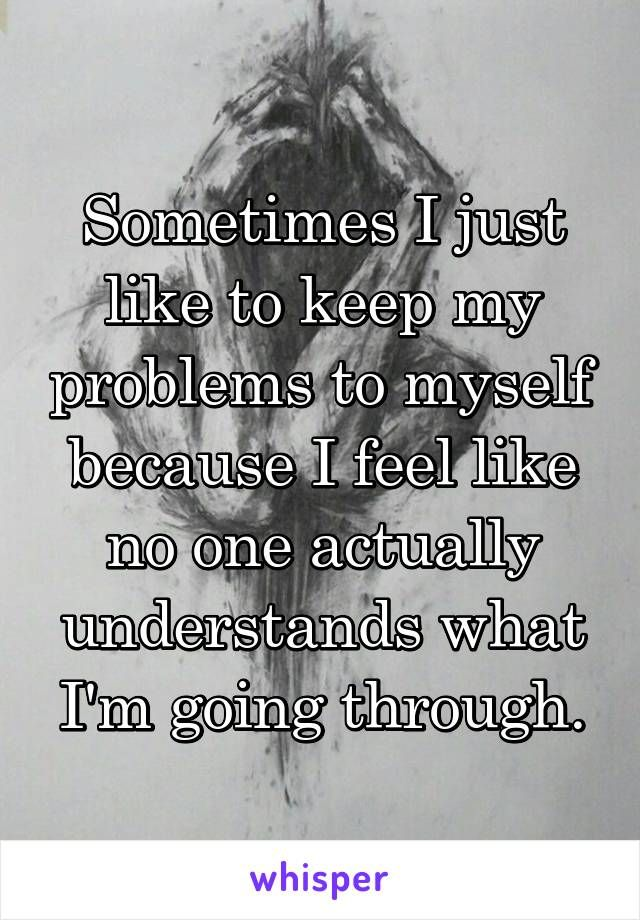 Sometimes I just like to keep my problems to myself because I feel like no one actually understands what I'm going through.