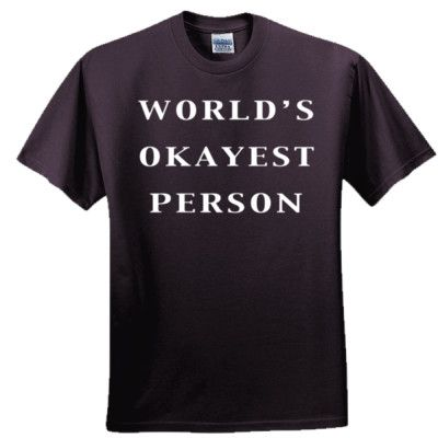 World's Okayest Person T Shirt, $19.99 http://www.theteemerchant.com/shop/view_product/World_s_Okayest_Person_T_Shirt?c=1140152&ctype=0&n=5331452&o=0