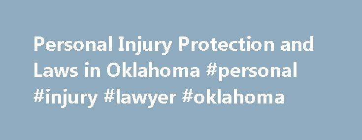 Personal Injury Protection and Laws in Oklahoma #personal #injury #lawyer #oklahoma http://alaska.remmont.com/personal-injury-protection-and-laws-in-oklahoma-personal-injury-lawyer-oklahoma/  Personal Injury Protection and Laws in Oklahoma Personal injury cases arise when you suffer an injury caused at least in part by someone else. Most commonly, the incident is an accident, such as a car crash or dog bite, although it could be a deliberate attack as well. Oklahoma has specific rules you…