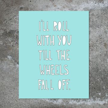 """$12 (40% off!) // """"I'll roll with you till the wheels fall off"""" 8x10 print // #nearmoderndisaster"""
