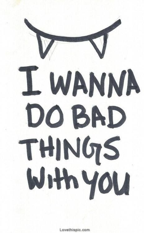 I wanna do bad things with you love love quotes quotes quote love picture quotes love sayings love quotes and sayings