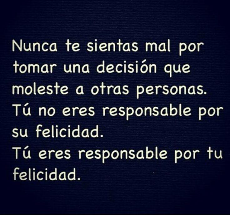 Nunca te sientas mal por tomar una decisión que moleste a otras personas.  Tú no eres responsable por su felicidad.  Tú eres responsable por tu felicidad.