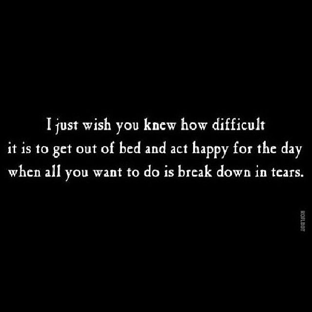 I just wish you knew how difficult it is to get out of bed and act happy for the day when all you want to do is break down in tears.