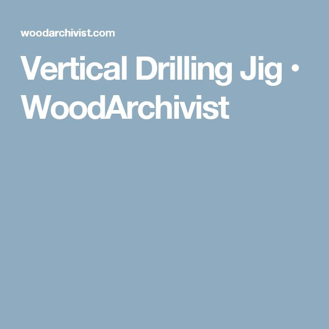 Vertical Drilling Jig • WoodArchivist
