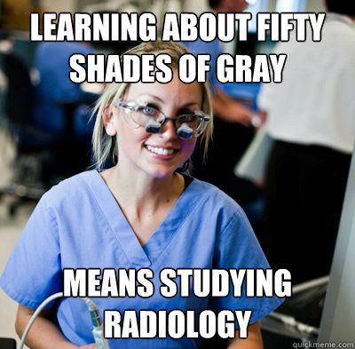 Dental School Joke - #Dental students love radiology. Reading #50ShadesofGray means studying #Radiology