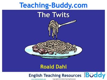 The Twits by Roald Dahl The Twits by Roald Dahl is a nine lesson teaching unit which consists of a 72 slide PowerPoint presentation and a booklet of 10 worksheets. ELA Teaching Resources: The Twits (Roald Dahl) (PowerPoint & worksheets) The Twits (Roald Dahl) is a brilliant unit of work for