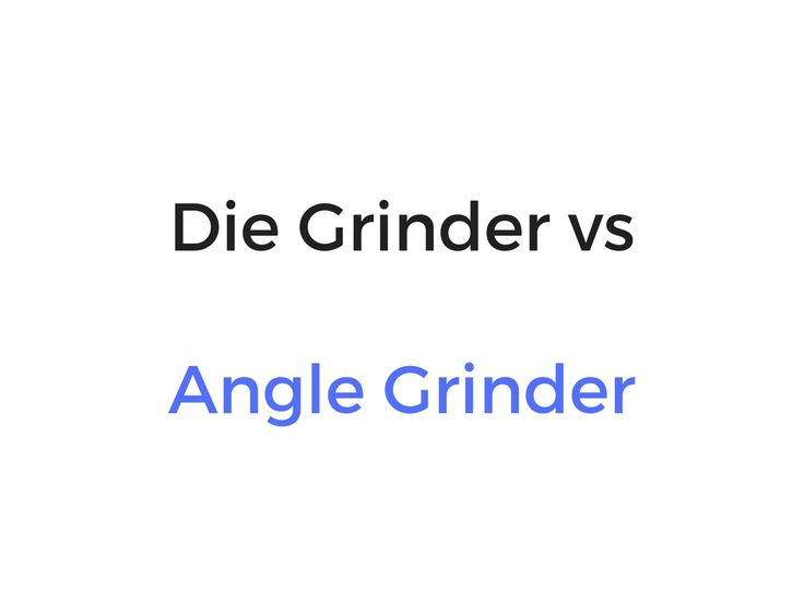Die Grinder vs Angle Grinder: Differences, Similarities, Which Is Better?