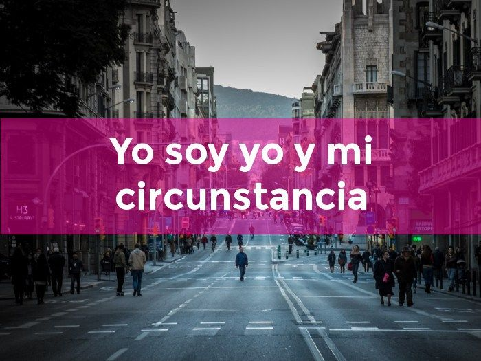 """""""Yo soy yo y mi circunstancia y si no la salvo a ella no me salvo yo"""" José Ortega y Gasset"""