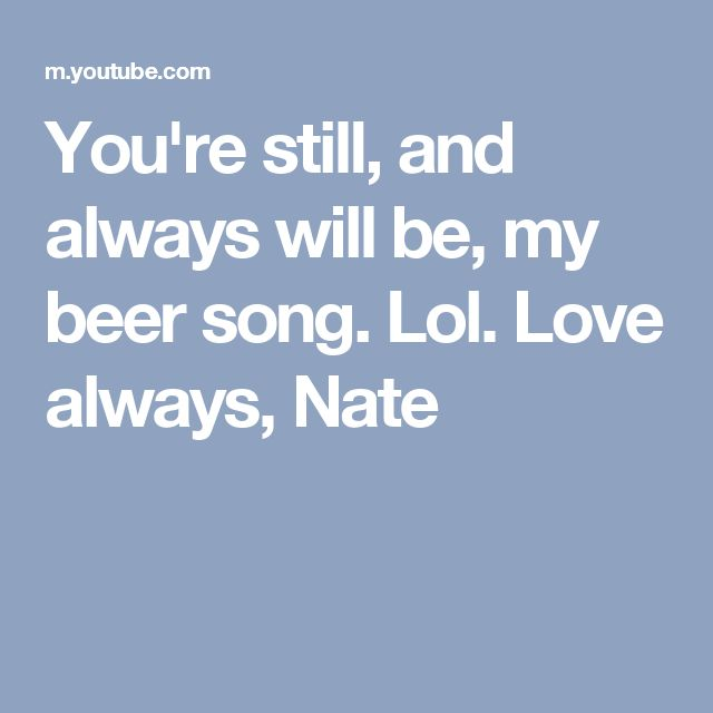 You're still, and always will be, my beer song. Lol. Love always, Nate