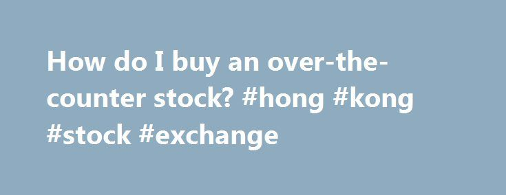 "How do I buy an over-the-counter stock? #hong #kong #stock #exchange http://stock.remmont.com/how-do-i-buy-an-over-the-counter-stock-hong-kong-stock-exchange/  medianet_width = ""300"";   medianet_height = ""600"";   medianet_crid = ""926360737"";   medianet_versionId = ""111299"";   (function() {       var isSSL = 'https:' == document.location.protocol;       var mnSrc = (isSSL ? 'https:' : 'http:') + '//contextual.media.net/nmedianet.js?cid=8CUFDP85S' + (isSSL ? '&https=1' : '')…"