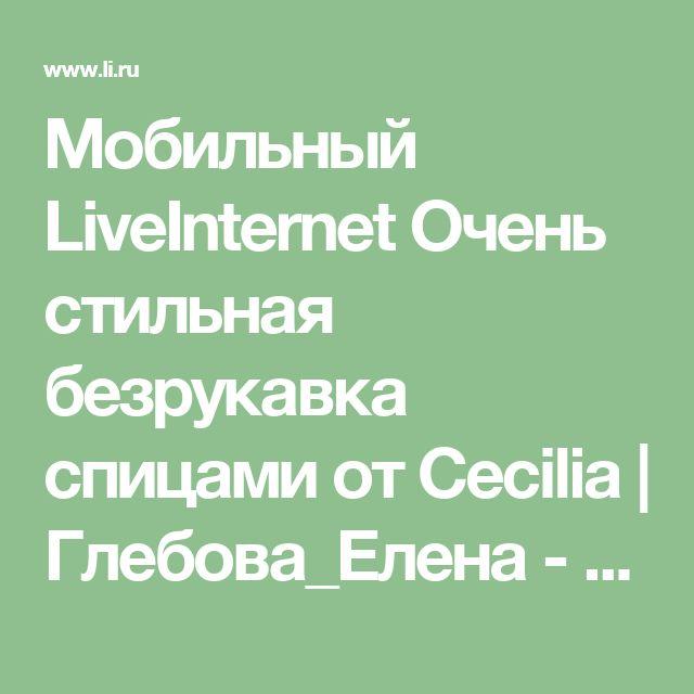 Мобильный LiveInternet Очень стильная безрукавка спицами от Cecilia | Глебова_Елена - Дневник glebova_aa |
