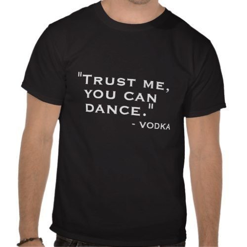 Funny Trust me you can dance vodka hipster humor Shirts - another one @Jackie Godbold Schult !