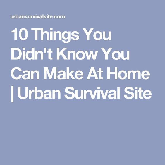 10 Things You Didn't Know You Can Make At Home   Urban Survival Site